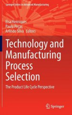 Technology and Manufacturing Process Selection: The Product Life Cycle Perspective - Elsa Henriques, Paulo Pecas, Arlindo Silva