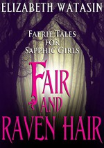 Fair and Raven Hair: Faerie Tales For Sapphic Girls - Elizabeth Watasin