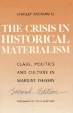 The Crisis in Historical Materialism: Class, Politics, and Culture in Marxist Theory - Stanley Aronowitz