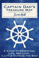 Captain Dad's Treasure Map: A Guide to Parenting, Life, and Love, a Little Outside the Box! - Jason Hall, Katie Hall
