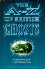 A to Z British Ghosts: An Illustrated Guide to 236 Haunted Sites - Peter Underwood