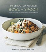 The Sprouted Kitchen Bowl and Spoon: Simple and Inspired Whole Foods Recipes to Savor and Share - Sara Forte, Hugh Forte
