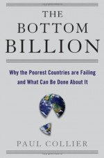 The Bottom Billion: Why the Poorest Countries Are Failing and What Can Be Done About It - Paul Collier