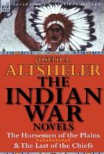 The Indian War Novels: The Horsemen of the Plains & the Last of the Chiefs - Joseph Alexander Altsheler