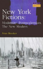 New York Fictions: Modernity, Postmodernism, the New Modern - Peter Brooker