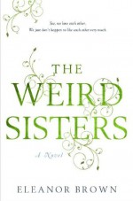 By Eleanor Brown The Weird Sisters (First Edition) - Eleanor Brown