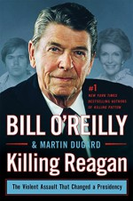 Killing Reagan: The Violent Assault That Changed a Presidency - Bill O'Reilly, Martin Dugard