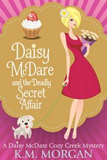 Daisy McDare And The Deadly Secret Affair (Daisy McDare Cozy Creek Mystery Book 7) - K.M. Morgan