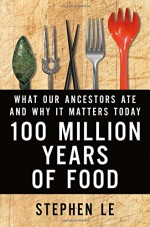 100 Million Years of Food: What Our Ancestors Ate and Why It Matters Today - Stephen Le Fleming
