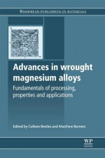 Advances in wrought magnesium alloys: Fundamentals of processing, properties and applications - Colleen Bettles, Matthew Barnett