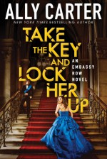 Take the Key and Lock Her Up (Embassy Row, Book 3) - Ally Carter