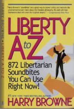 Liberty A to Z: 872 Libertarian Soundbites You Can Use Right Now! - Harry Browne