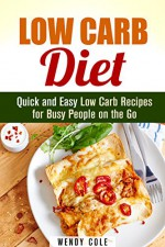 Low Carb Diet: Quick and Easy Low Carb Recipes for Busy People on the Go (Diet Plan) - Wendy Cole