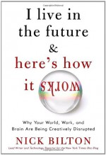I Live in the Future & Here's How It Works: Why Your World, Work, and Brain Are Being Creatively Disrupted - Nick Bilton