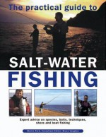 The Practical Guide to Salt-Water Fishing: Expert Advice on Species, Baits, Techniques, Shore and Boat Fishing - Martin Ford, Bruce Vaughan