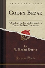 Codex Bezae a Study of the So-Called Western Text, of the New Testament (Classic Reprint) - J. Rendel Harris