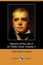 Memoirs of the Life of Sir Walter Scott, Volume V (Dodo Press) - J.G. Lockhart