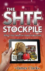 The SHTF Stockpile: What You Need on Hand to Survive (The SHTF Stockpile, shtf survival, shtf plan) - James Clark