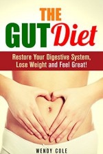The Gut Diet: Restore Your Digestive System, Lose Weight and Feel Great! (Diet Guide) - Wendy Cole