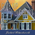 Give Up the Ghost: Haunted Home Renovation Series #6 - Xe Sands, Juliet Blackwell