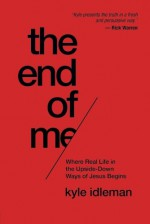 The End of Me: Where Real Life in the Upside-Down Ways of Jesus Begins - Kyle Idleman