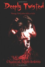 Deeply Twisted: Twenty dark tales with a twist - Chantal Noordeloos, Apple Ardent Scott, Vincenzo Bilof, Marc Price