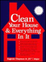 Clean Your House and Everything in It - Eugenia Chapman, Jill C. Major