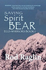 Saving Spirit Bear: What Price Success? (ECO-WARRIORS Book 1) - Rod Raglin