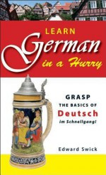 Learn German in a Hurry: Grasp the Basics of German Schnell! - Edward Swick