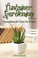 Container Gardening: Houseplants for Clean Air & Food: An Essential Guide to Container Gardening for Beginners - Jenna Wilson