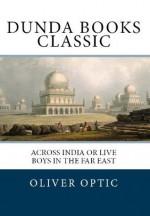 Across India or Live Boys in the Far East (Dunda Books Classic) - Oliver Optic, Dunda Books