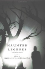 Haunted Legends - Ellen Datlow, Nick Mamatas, Catherynne M. Valente, Carolyn Turgeon, Carrie Laben, Jeffrey Ford, Gary A. Braunbeck, Erzebet YellowBoy, M.K. Hobson, Stephen Dedman, Lily Hoang, Laird Barron, Pat Cadigan, Ramsey Campbell, Joe R. Lansdale, Richard Bowes, Kaaron Warren, Kit Re