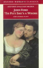 'Tis Pity She's a Whore and Other Plays - John Ford, Marion Lomax