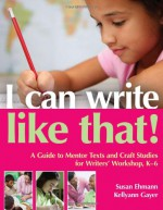 I Can Write Like That!: A Guide to Mentor Texts and Craft Studies for Writers' Workshop, K-6 - Susan Ehmann