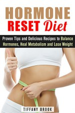 Hormone Reset Diet: Proven Tips and Delicious Recipes to Balance Hormones, Heal Metabolism and Lose Weight (Weight Loss Diet Plan) - Tiffany Brook