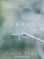 Unravel: A Novel - Calia Read, Angela Dawe