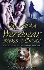 Mail Order Bride: The Hot Alpha Werebear Seeks A BBW Bride, A Paranormal Shifter Romance (BBW,Menage,Taboo,Billionaires,Forbidden) - Victoria Scott