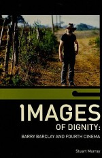 Images Of Dignity: Barry Barclay And Fourth Cinema - Stuart Murray