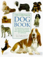 The Complete Dog Book: A Comprehensive, Practical Care And Training Manual And A Definitive Encyclopedia Of World Breeds - Peter Larkin