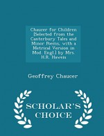 Chaucer for Children [Selected from the Canterbury Tales and Minor Poems, with a Metrical Version in Mod. Engl.] by Mrs. H.R. Haweis - Scholar's Choice Edition - Geoffrey Chaucer