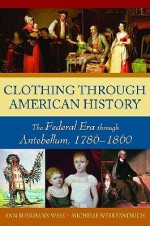 Clothing through American History: The Federal Era through Antebellum, 1786-1860 - Ann Buermann Wass, Ann Wass