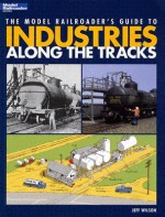 The Model Railroader's Guide to Industries Along the Tracks (Model Railroader Books) - Jeff Wilson
