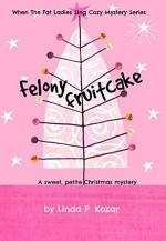 Felony Fruitcake (When The Fat Ladies Sing Cozy Mystery Series Book 5) - Linda Kozar