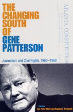The Changing South of Gene Patterson: Journalism and Civil Rights, 1960-1968 - Roy Peter Clark, Raymond Arsenault