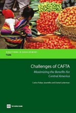 Challenges of Cafta: Maximizing the Benefits for Central America - C Felipe Jaramillo, Daniel Lederman