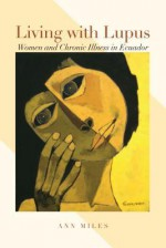 Living with Lupus: Women and Chronic Illness in Ecuador (Louann Atkins Temple Women & Culture Series) - Ann Miles