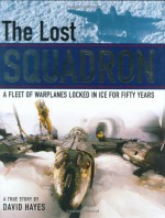 The Lost Squadron: A Fleet of Warplanes Locked in Ice for Fifty Years - David Hayes