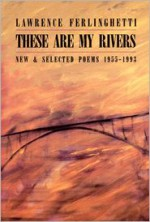 These Are My Rivers: New & Selected Poems, 1955-1993 - Lawrence Ferlinghetti