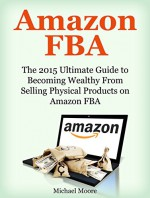 Amazon FBA: The 2015 Ultimate Guide to Becoming Wealthy From Selling Physical Products on Amazon FBA (Amazon FBA, Private Label, Amazon Physical Products) - Michael Moore