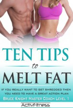 Ten Tips to Melt Fat - Brad Sheppard, Bruce Knight